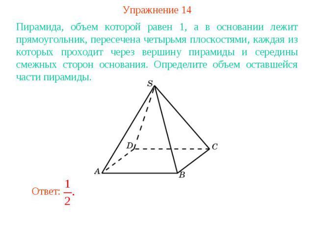 Упражнение 14Пирамида, объем которой равен 1, а в основании лежит прямоугольник, пересечена четырьмя плоскостями, каждая из которых проходит через вершину пирамиды и середины смежных сторон основания. Определите объем оставшейся части пирамиды.