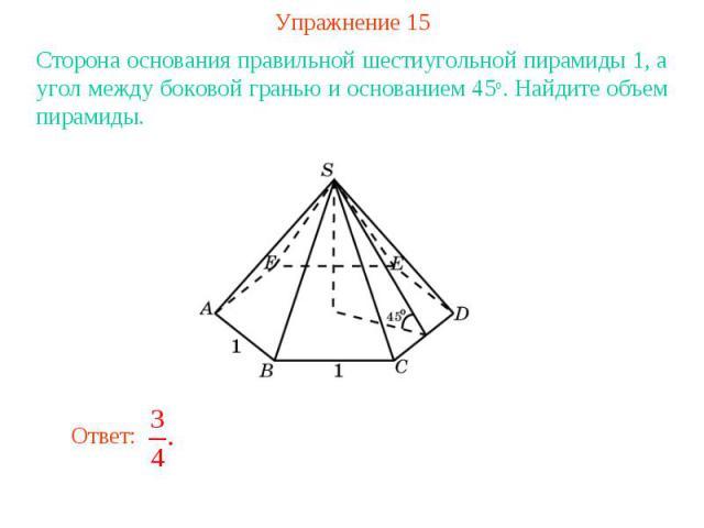 Упражнение 15Сторона основания правильной шестиугольной пирамиды 1, а угол между боковой гранью и основанием 45о. Найдите объем пирамиды.
