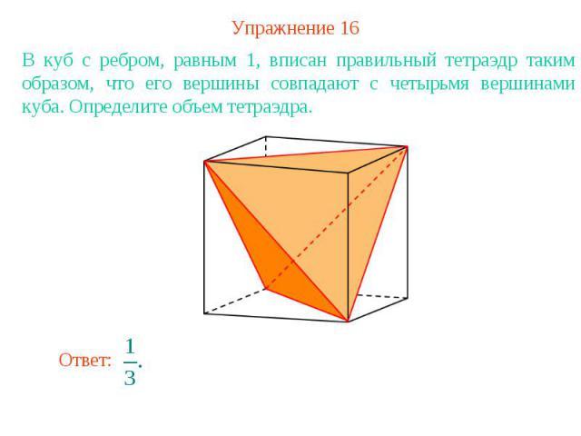 Упражнение 16В куб с ребром, равным 1, вписан правильный тетраэдр таким образом, что его вершины совпадают с четырьмя вершинами куба. Определите объем тетраэдра.