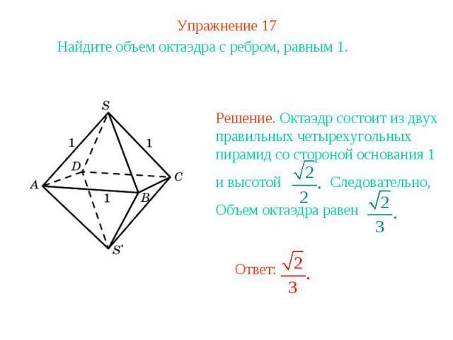 Упражнение 17Найдите объем октаэдра с ребром, равным 1. Решение. Октаэдр состоит из двух правильных четырехугольных пирамид со стороной основания 1 и высотой Следовательно,Объем октаэдра равен