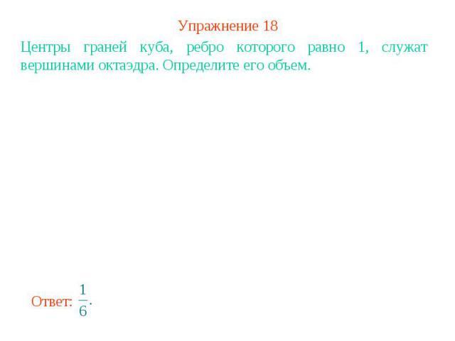 Упражнение 18Центры граней куба, ребро которого равно 1, служат вершинами октаэдра. Определите его объем.