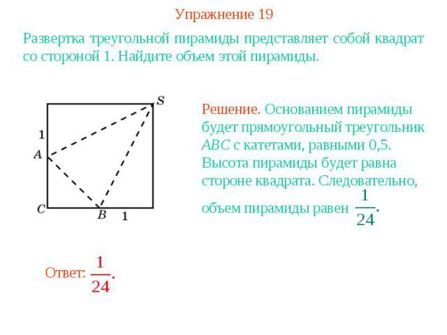 Упражнение 19Развертка треугольной пирамиды представляет собой квадрат со стороной 1. Найдите объем этой пирамиды.Решение. Основанием пирамиды будет прямоугольный треугольник ABC с катетами, равными 0,5. Высота пирамиды будет равна стороне квадрата.…