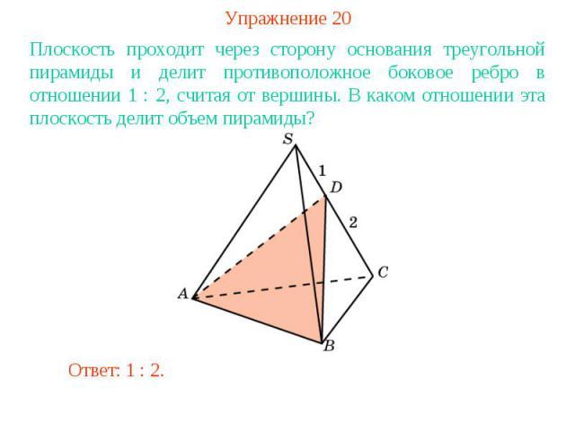 Упражнение 20Плоскость проходит через сторону основания треугольной пирамиды и делит противоположное боковое ребро в отношении 1 : 2, считая от вершины. В каком отношении эта плоскость делит объем пирамиды?