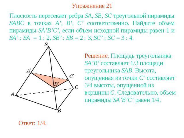 Упражнение 21Плоскость пересекает ребра SA, SB, SC треугольной пирамиды SABC в точках A', B', C' соответственно. Найдите объем пирамиды SA'B'C', если объем исходной пирамиды равен 1 и SA' : SA = 1 : 2, SB' : SB = 2 : 3, SC' : SC = 3 : 4.Решение. Пло…