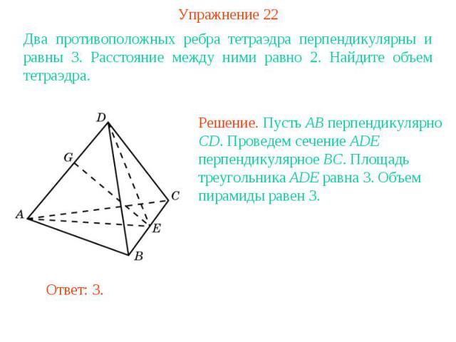 Упражнение 22Два противоположных ребра тетраэдра перпендикулярны и равны 3. Расстояние между ними равно 2. Найдите объем тетраэдра.Решение. Пусть AB перпендикулярно CD. Проведем сечение ADE перпендикулярное BC. Площадь треугольника ADE равна 3. Объе…