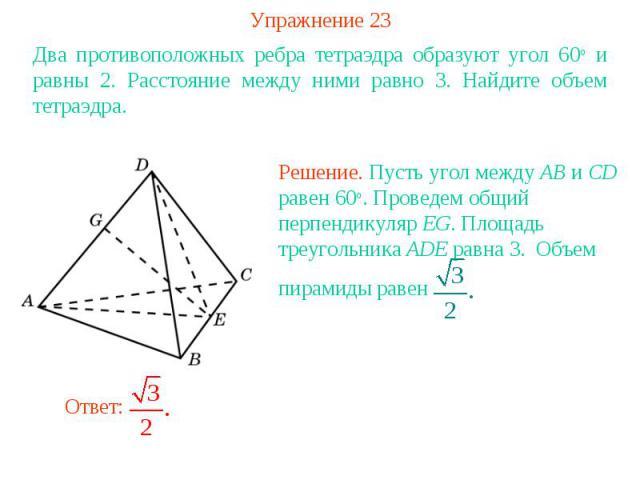 Упражнение 23Два противоположных ребра тетраэдра образуют угол 60о и равны 2. Расстояние между ними равно 3. Найдите объем тетраэдра.Решение. Пусть угол между AB и CD равен 60о. Проведем общий перпендикуляр EG. Площадь треугольника ADE равна 3. Объе…