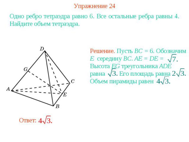 Упражнение 24Одно ребро тетраэдра равно 6. Все остальные ребра равны 4. Найдите объем тетраэдра.Решение. Пусть BC = 6. Обозначим E середину BC. AE = DE = Высота EG треугольника ADE равна Его площадь равна Объем пирамиды равен