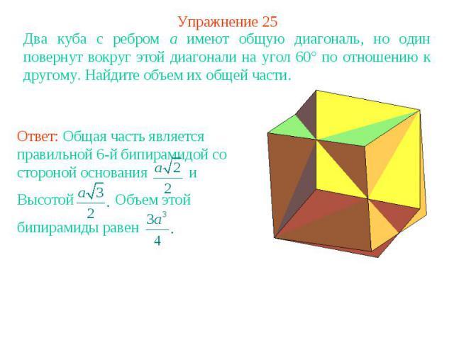 Упражнение 25Два куба с ребром a имеют общую диагональ, но один повернут вокруг этой диагонали на угол 60° по отношению к другому. Найдите объем их общей части.Ответ: Общая часть является правильной 6-й бипирамидой со стороной основания и Высотой Об…