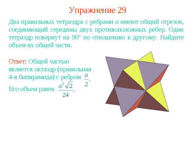 Упражнение 29Два правильных тетраэдра с ребрами a имеют общий отрезок, соединяющий середины двух противоположных ребер. Один тетраэдр повернут на 90° по отношению к другому. Найдите объем их общей части.Ответ: Общей частью является октаэдр (правильн…