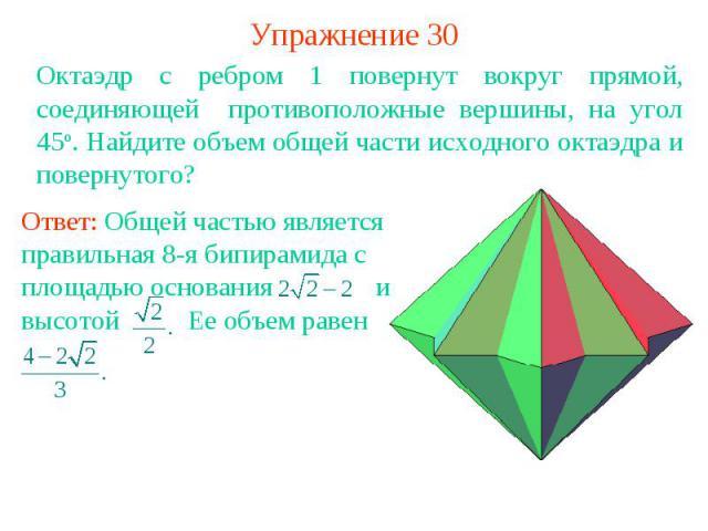 Упражнение 30Октаэдр с ребром 1 повернут вокруг прямой, соединяющей противоположные вершины, на угол 45о. Найдите объем общей части исходного октаэдра и повернутого?Ответ: Общей частью является правильная 8-я бипирамида с площадью основания и высото…