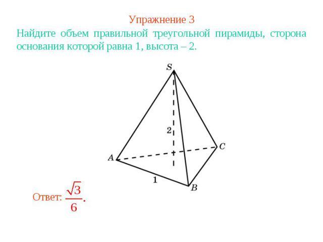 Упражнение 3Найдите объем правильной треугольной пирамиды, сторона основания которой равна 1, высота – 2.