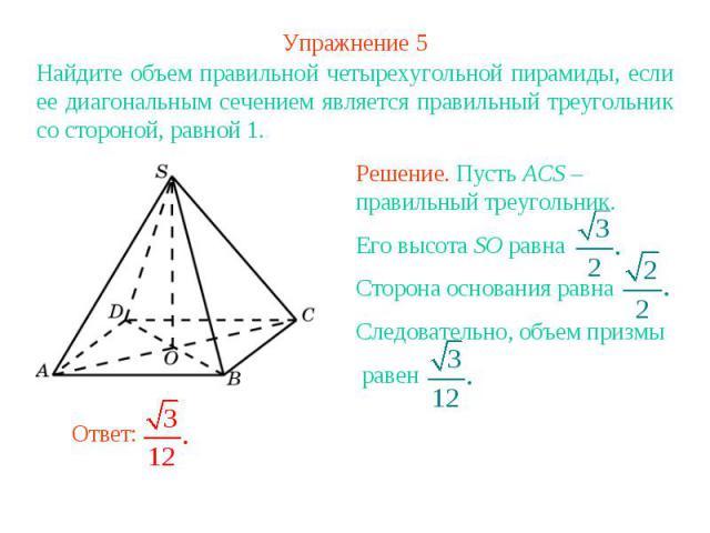 Упражнение 5Найдите объем правильной четырехугольной пирамиды, если ее диагональным сечением является правильный треугольник со стороной, равной 1. Решение. Пусть ACS – правильный треугольник. Его высота SO равна Сторона основания равнаСледовательно…