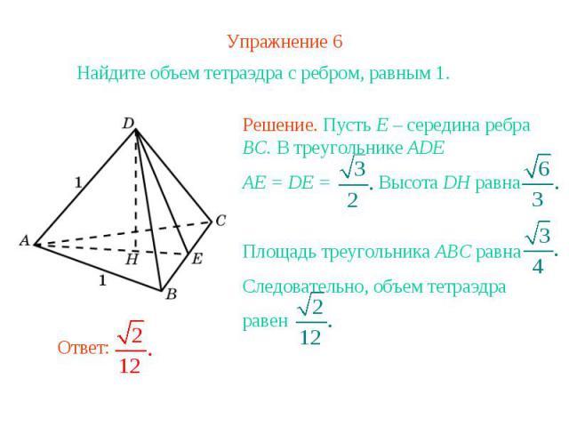 Упражнение 6Найдите объем тетраэдра с ребром, равным 1.Решение. Пусть E – середина ребра BC. В треугольнике ADE AE = DE = Высота DH равнаПлощадь треугольника ABC равнаСледовательно, объем тетраэдра равен
