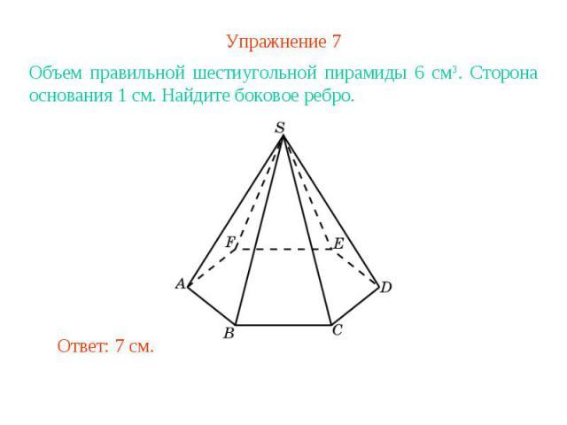 Упражнение 7Объем правильной шестиугольной пирамиды 6 см3. Сторона основания 1 см. Найдите боковое ребро.