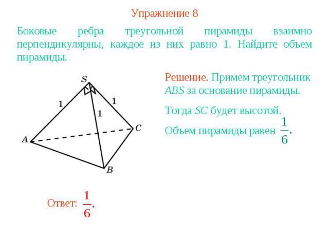 Упражнение 8Боковые ребра треугольной пирамиды взаимно перпендикулярны, каждое из них равно 1. Найдите объем пирамиды. Решение. Примем треугольник ABS за основание пирамиды. Тогда SC будет высотой. Объем пирамиды равен