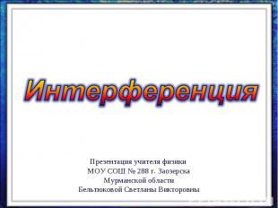 ИнтерференцияПрезентация учителя физики МОУ СОШ № 288 г. Заозерска Мурманской об