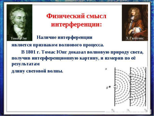 Физический смысл интерференции:Наличие интерференции является признаком волнового процесса.В 1801 г. Томас Юнг доказал волновую природу света, получив интерференционную картину, и измерив по её результатам длину световой волны.
