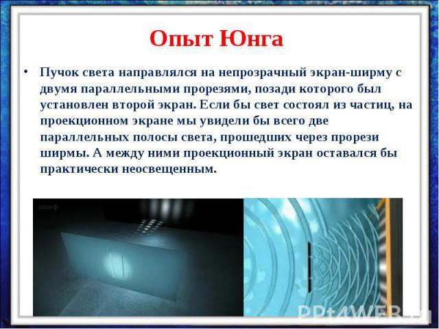Опыт ЮнгаПучок света направлялся на непрозрачный экран-ширму с двумя параллельными прорезями, позади которого был установлен второй экран. Если бы свет состоял из частиц, на проекционном экране мы увидели бы всего две параллельных полосы света, прош…
