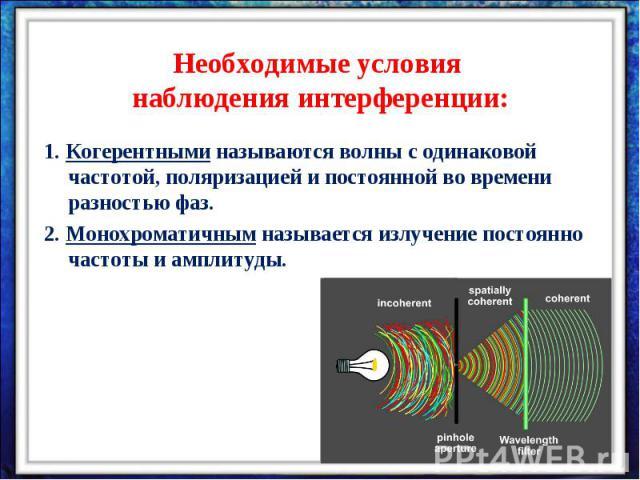 Необходимые условия наблюдения интерференции:1. Когерентными называются волны с одинаковой частотой, поляризацией и постоянной во времени разностью фаз.2. Монохроматичным называется излучение постоянно частоты и амплитуды.