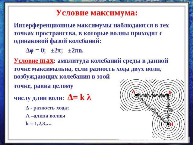 Условие максимума:Интерференционные максимумы наблюдаются в тех точках пространства, в которые волны приходят с одинаковой фазой колебаний: ∆φ = 0; ±2π; ±2πn.Условие max: амплитуда колебаний среды в данной точке максимальна, если разность хода двух …
