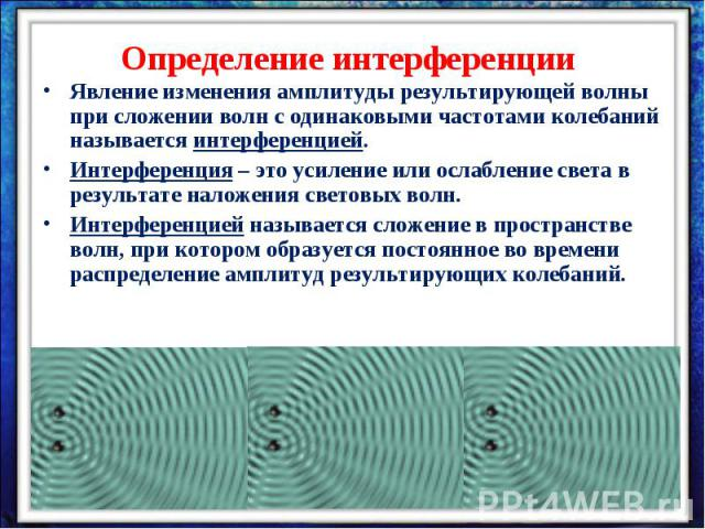 Определение интерференцииЯвление изменения амплитуды результирующей волны при сложении волн с одинаковыми частотами колебаний называется интерференцией.Интерференция – это усиление или ослабление света в результате наложения световых волн.Интерферен…