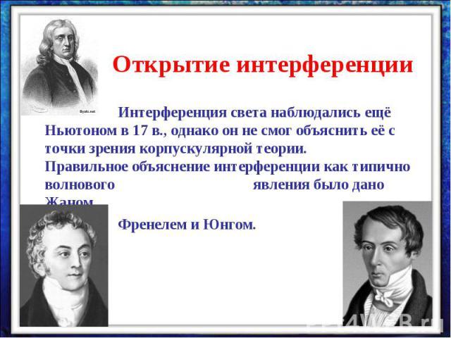 Открытие интерференцииИнтерференция света наблюдались ещё Ньютоном в 17 в., однако он не смог объяснить её с точки зрения корпускулярной теории. Правильное объяснение интерференции как типично волнового явления было дано Жаном Френелем и Юнгом.