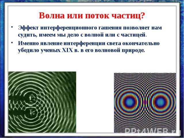 Волна или поток частиц?Эффект интерференционного гашения позволяет нам судить, имеем мы дело с волной или с частицей. Именно явление интерференции света окончательно убедило ученых XIX в. в его волновой природе.