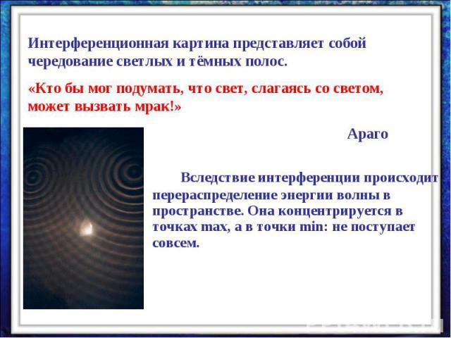 Интерференционная картина представляет собой чередование светлых и тёмных полос.«Кто бы мог подумать, что свет, слагаясь со светом, может вызвать мрак!» АрагоВследствие интерференции происходит перераспределение энергии волны в пространстве. Она кон…