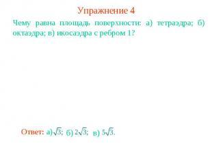 Упражнение 4Чему равна площадь поверхности: а) тетраэдра; б) октаэдра; в) икосаэ