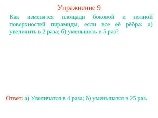 Упражнение 9Как изменятся площади боковой и полной поверхностей пирамиды, если все её рёбра: а) увеличить в 2 раза; б) уменьшить в 5 раз? Ответ: а) Увеличатся в 4 раза; б) уменьшатся в 25 раз.
