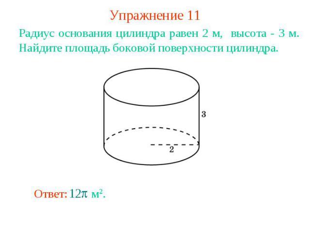 Упражнение 11Радиус основания цилиндра равен 2 м, высота - 3 м. Найдите площадь боковой поверхности цилиндра.