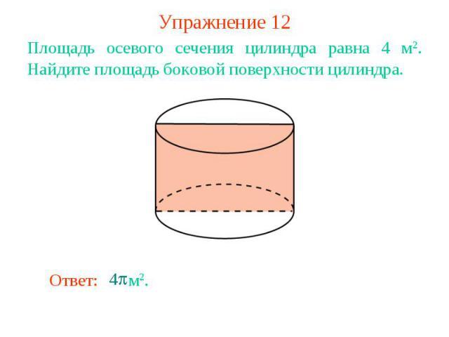 Упражнение 12Площадь осевого сечения цилиндра равна 4 м2. Найдите площадь боковой поверхности цилиндра.