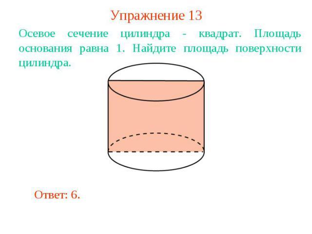 Упражнение 13Осевое сечение цилиндра - квадрат. Площадь основания равна 1. Найдите площадь поверхности цилиндра.