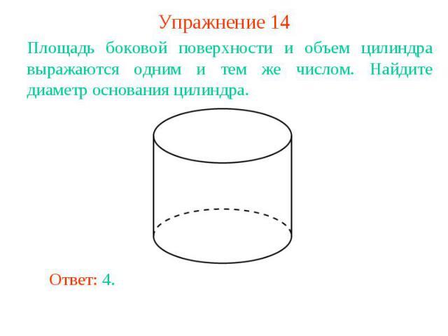 Упражнение 14Площадь боковой поверхности и объем цилиндра выражаются одним и тем же числом. Найдите диаметр основания цилиндра.