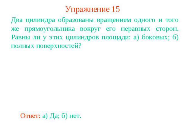 Упражнение 15Два цилиндра образованы вращением одного и того же прямоугольника вокруг его неравных сторон. Равны ли у этих цилиндров площади: а) боковых; б) полных поверхностей?
