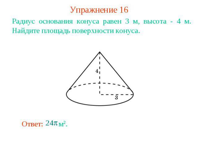 Упражнение 16Радиус основания конуса равен 3 м, высота - 4 м. Найдите площадь поверхности конуса.