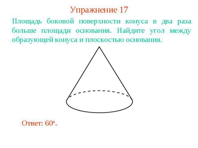 Упражнение 17Площадь боковой поверхности конуса в два раза больше площади основания. Найдите угол между образующей конуса и плоскостью основания.