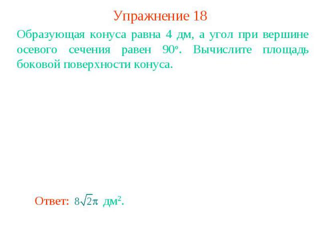 Упражнение 18Образующая конуса равна 4 дм, а угол при вершине осевого сечения равен 90о. Вычислите площадь боковой поверхности конуса.