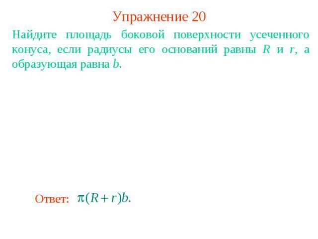 Упражнение 20Найдите площадь боковой поверхности усеченного конуса, если радиусы его оснований равны R и r, а образующая равна b.