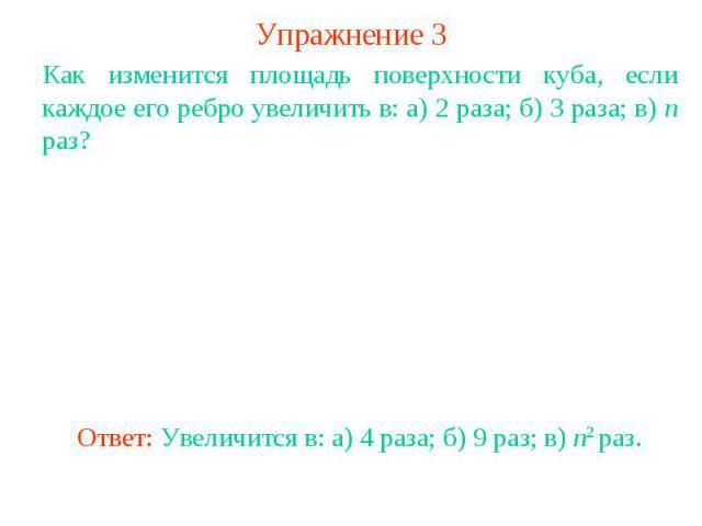Упражнение 3Как изменится площадь поверхности куба, если каждое его ребро увеличить в: а) 2 раза; б) 3 раза; в) n раз?Ответ: Увеличится в: а) 4 раза; б) 9 раз; в) n2 раз.