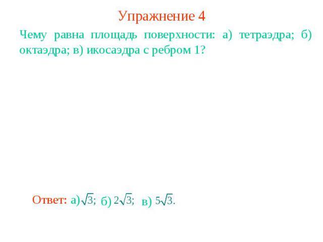 Упражнение 4Чему равна площадь поверхности: а) тетраэдра; б) октаэдра; в) икосаэдра с ребром 1?