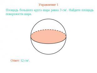 Упражнение 1Площадь большого круга шара равна 3 см2. Найдите площадь поверхности