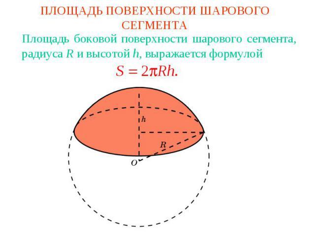 ПЛОЩАДЬ ПОВЕРХНОСТИ ШАРОВОГО СЕГМЕНТАПлощадь боковой поверхности шарового сегмента, радиуса R и высотой h, выражается формулой
