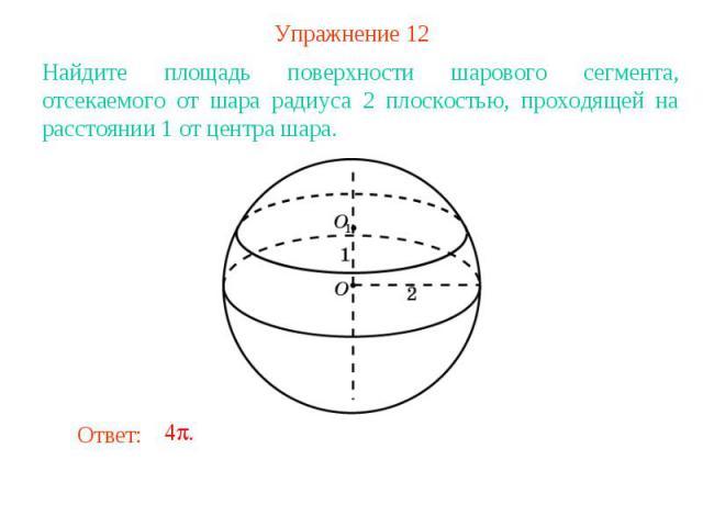 Упражнение 12Найдите площадь поверхности шарового сегмента, отсекаемого от шара радиуса 2 плоскостью, проходящей на расстоянии 1 от центра шара.