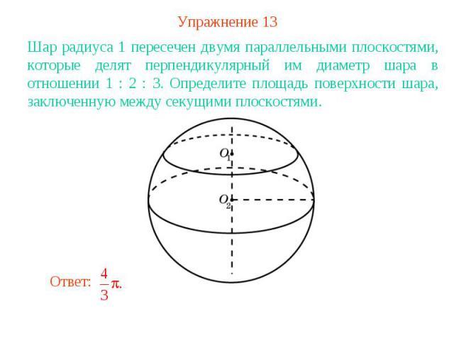 Упражнение 13Шар радиуса 1 пересечен двумя параллельными плоскостями, которые делят перпендикулярный им диаметр шара в отношении 1 : 2 : 3. Определите площадь поверхности шара, заключенную между секущими плоскостями.