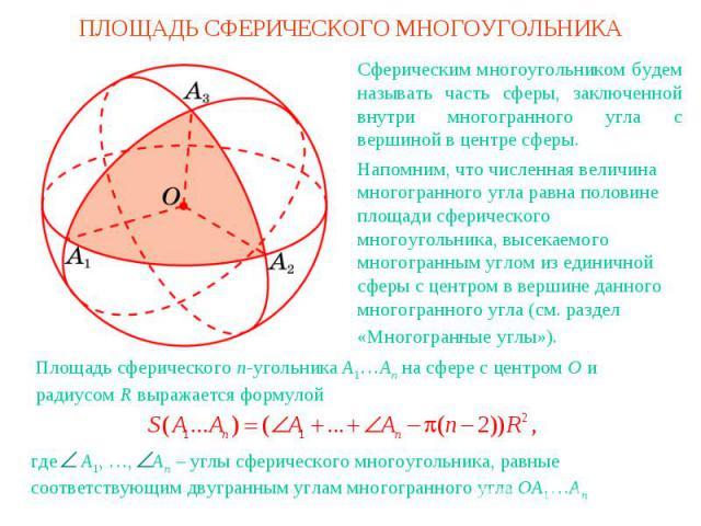 ПЛОЩАДЬ СФЕРИЧЕСКОГО МНОГОУГОЛЬНИКАСферическим многоугольником будем называть часть сферы, заключенной внутри многогранного угла с вершиной в центре сферы.Напомним, что численная величина многогранного угла равна половине площади сферического многоу…