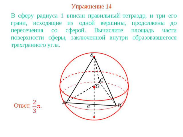 Упражнение 14В сферу радиуса 1 вписан правильный тетраэдр, и три его грани, исходящие из одной вершины, продолжены до пересечения со сферой. Вычислите площадь части поверхности сферы, заключенной внутри образовавшегося трехгранного угла.