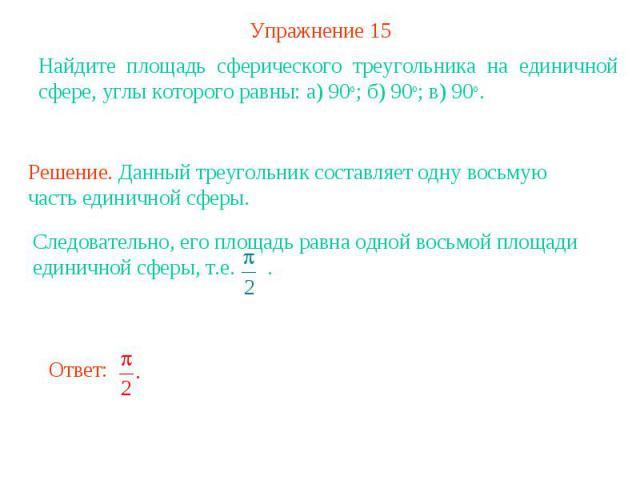 Упражнение 15Найдите площадь сферического треугольника на единичной сфере, углы которого равны: а) 90о; б) 90о; в) 90о. Решение. Данный треугольник составляет одну восьмую часть единичной сферы. Следовательно, его площадь равна одной восьмой площади…
