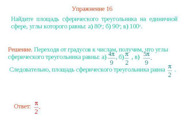 Упражнение 16Найдите площадь сферического треугольника на единичной сфере, углы которого равны: а) 80о; б) 90о; в) 100о. Решение. Переходя от градусов к числам, получим, что углы сферического треугольника равны: а) , б) , в)Следовательно, площадь сф…