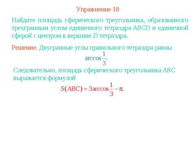 Упражнение 18Найдите площадь сферического треугольника, образованного трехгранным углом единичного тетраэдра ABCD и единичной сферой с центром в вершине D тетраэдра.Решение. Двугранные углы правильного тетраэдра равны Следовательно, площадь сферичес…